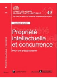 Propriété intellectuelle et concurrence  : Pour une (ré)concialiation (Actes du colloque de l'IRPI N° 40)